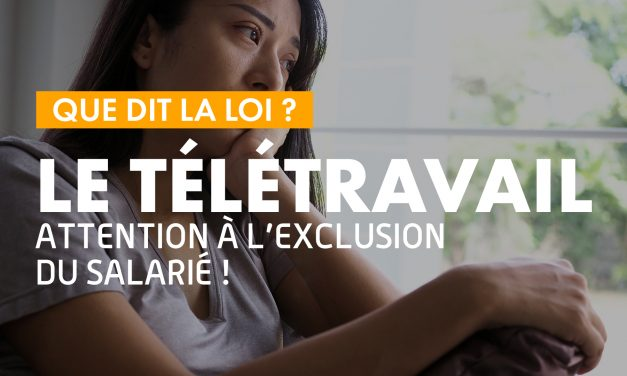 Que dit la loi ? – Le télétravail, ATTENTION À L'EXCLUSION DU SALARIÉ !